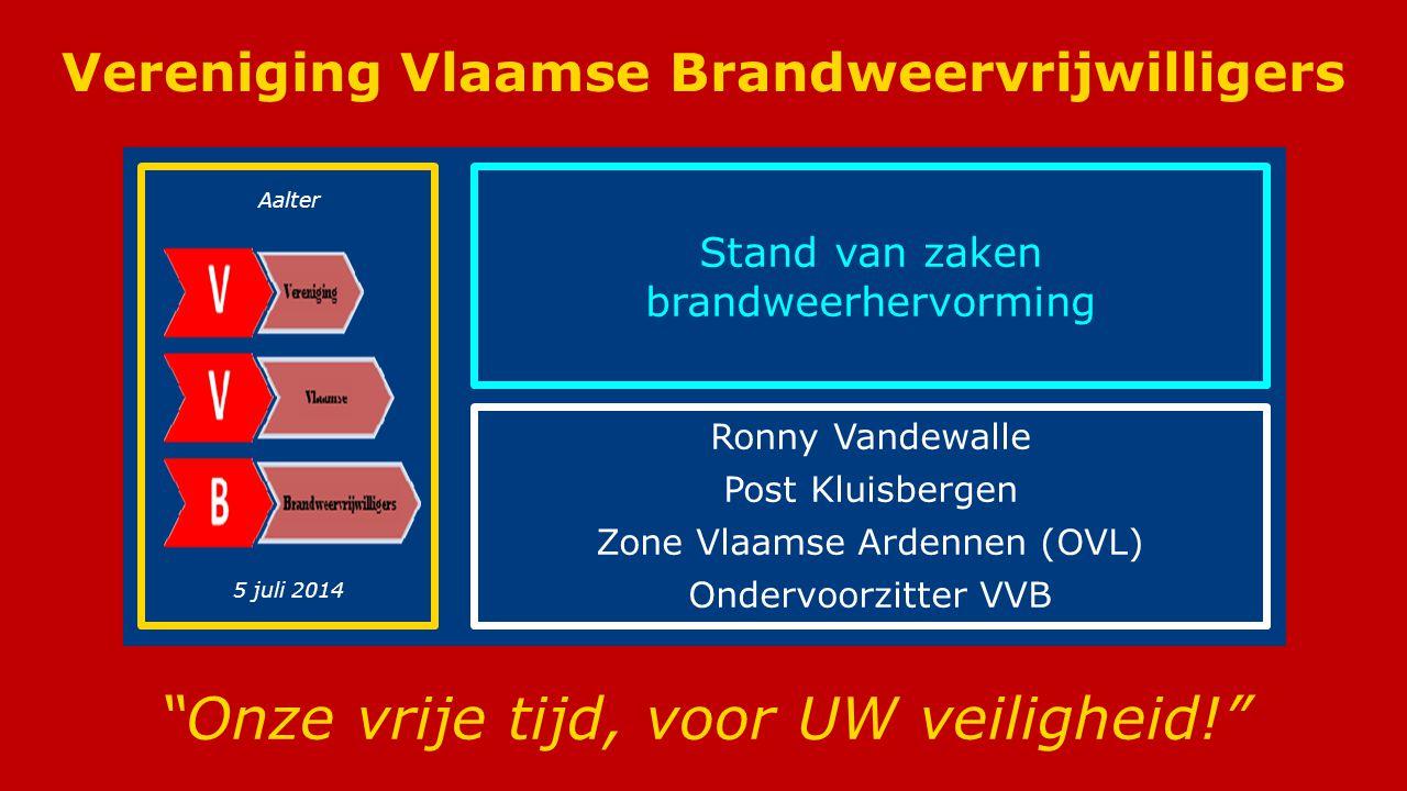 Vereniging Vlaamse Brandweervrijwilligers (VVB) Vereniging Vlaamse Brandweervrijwilligers Onze vrije tijd, voor UW veiligheid! Stand van zaken brandweerhervorming Ronny Vandewalle Post Kluisbergen Zone Vlaamse Ardennen (OVL) Ondervoorzitter VVB Aalter 5 juli 2014