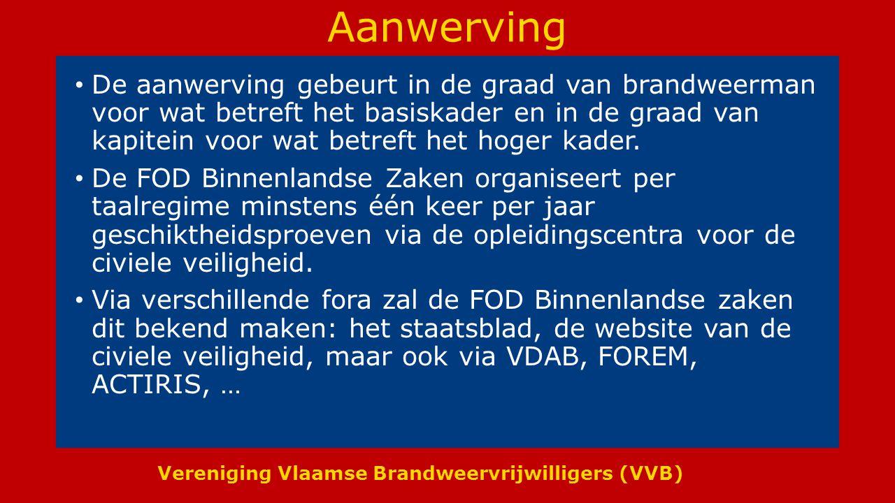 Vereniging Vlaamse Brandweervrijwilligers (VVB) Aanwerving De aanwerving gebeurt in de graad van brandweerman voor wat betreft het basiskader en in de graad van kapitein voor wat betreft het hoger kader.