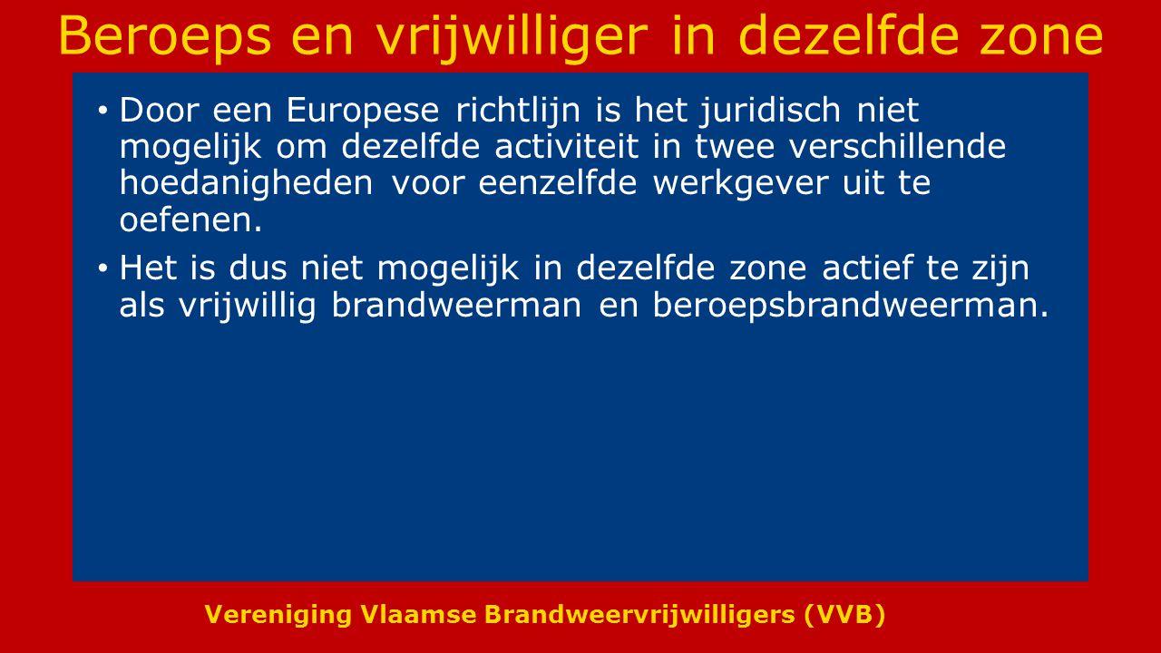 Vereniging Vlaamse Brandweervrijwilligers (VVB) Beroeps en vrijwilliger in dezelfde zone Door een Europese richtlijn is het juridisch niet mogelijk om dezelfde activiteit in twee verschillende hoedanigheden voor eenzelfde werkgever uit te oefenen.