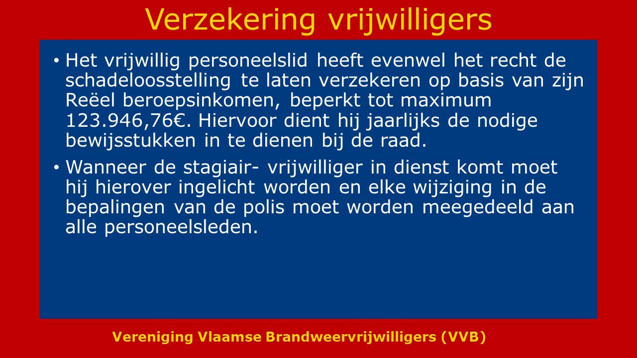 Vereniging Vlaamse Brandweervrijwilligers (VVB) Verzekering vrijwilligers Het vrijwillig personeelslid heeft evenwel het recht de schadeloosstelling te laten verzekeren op basis van zijn Reëel beroepsinkomen, beperkt tot maximum 123.946,76€.