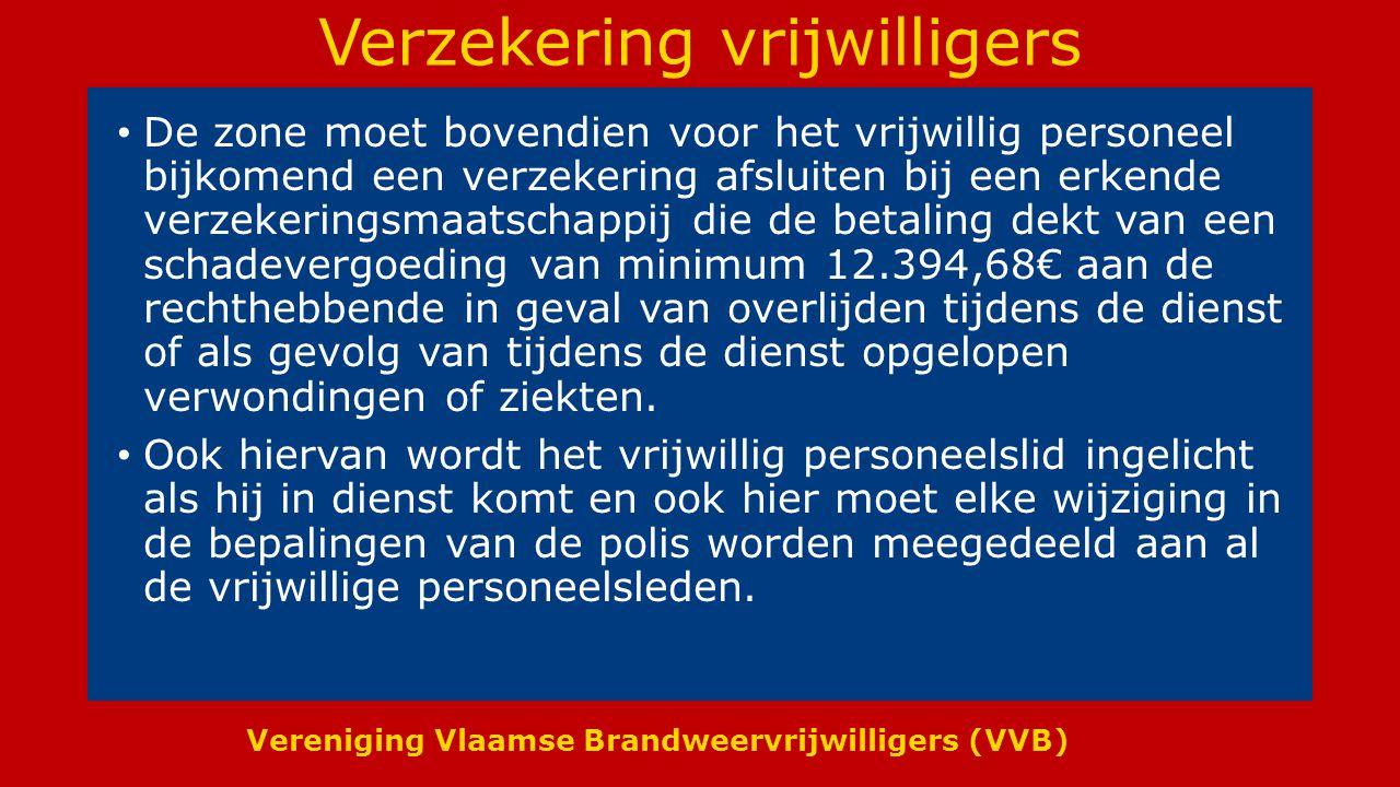 Vereniging Vlaamse Brandweervrijwilligers (VVB) Verzekering vrijwilligers De zone moet bovendien voor het vrijwillig personeel bijkomend een verzekering afsluiten bij een erkende verzekeringsmaatschappij die de betaling dekt van een schadevergoeding van minimum 12.394,68€ aan de rechthebbende in geval van overlijden tijdens de dienst of als gevolg van tijdens de dienst opgelopen verwondingen of ziekten.