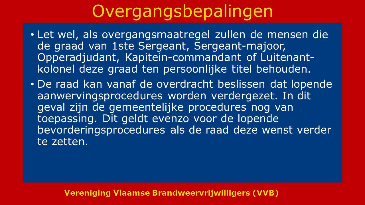 Vereniging Vlaamse Brandweervrijwilligers (VVB) Overgangsbepalingen Let wel, als overgangsmaatregel zullen de mensen die de graad van 1ste Sergeant, Sergeant-majoor, Opperadjudant, Kapitein-commandant of Luitenant- kolonel deze graad ten persoonlijke titel behouden.