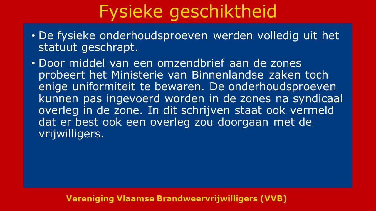 Vereniging Vlaamse Brandweervrijwilligers (VVB) Fysieke geschiktheid De fysieke onderhoudsproeven werden volledig uit het statuut geschrapt.