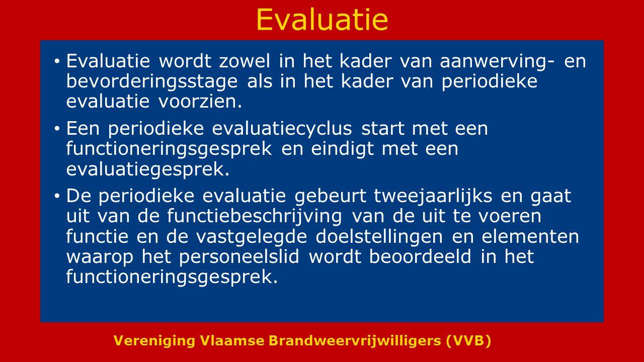 Vereniging Vlaamse Brandweervrijwilligers (VVB) Evaluatie Evaluatie wordt zowel in het kader van aanwerving- en bevorderingsstage als in het kader van periodieke evaluatie voorzien.