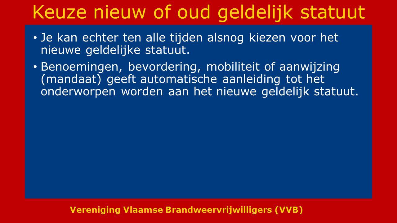 Vereniging Vlaamse Brandweervrijwilligers (VVB) Keuze nieuw of oud geldelijk statuut Je kan echter ten alle tijden alsnog kiezen voor het nieuwe geldelijke statuut.