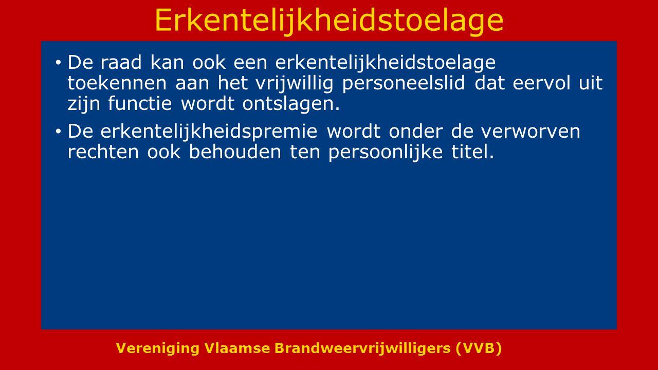 Vereniging Vlaamse Brandweervrijwilligers (VVB) Erkentelijkheidstoelage De raad kan ook een erkentelijkheidstoelage toekennen aan het vrijwillig personeelslid dat eervol uit zijn functie wordt ontslagen.