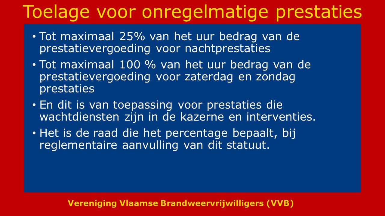 Vereniging Vlaamse Brandweervrijwilligers (VVB) Toelage voor onregelmatige prestaties Tot maximaal 25% van het uur bedrag van de prestatievergoeding voor nachtprestaties Tot maximaal 100 % van het uur bedrag van de prestatievergoeding voor zaterdag en zondag prestaties En dit is van toepassing voor prestaties die wachtdiensten zijn in de kazerne en interventies.