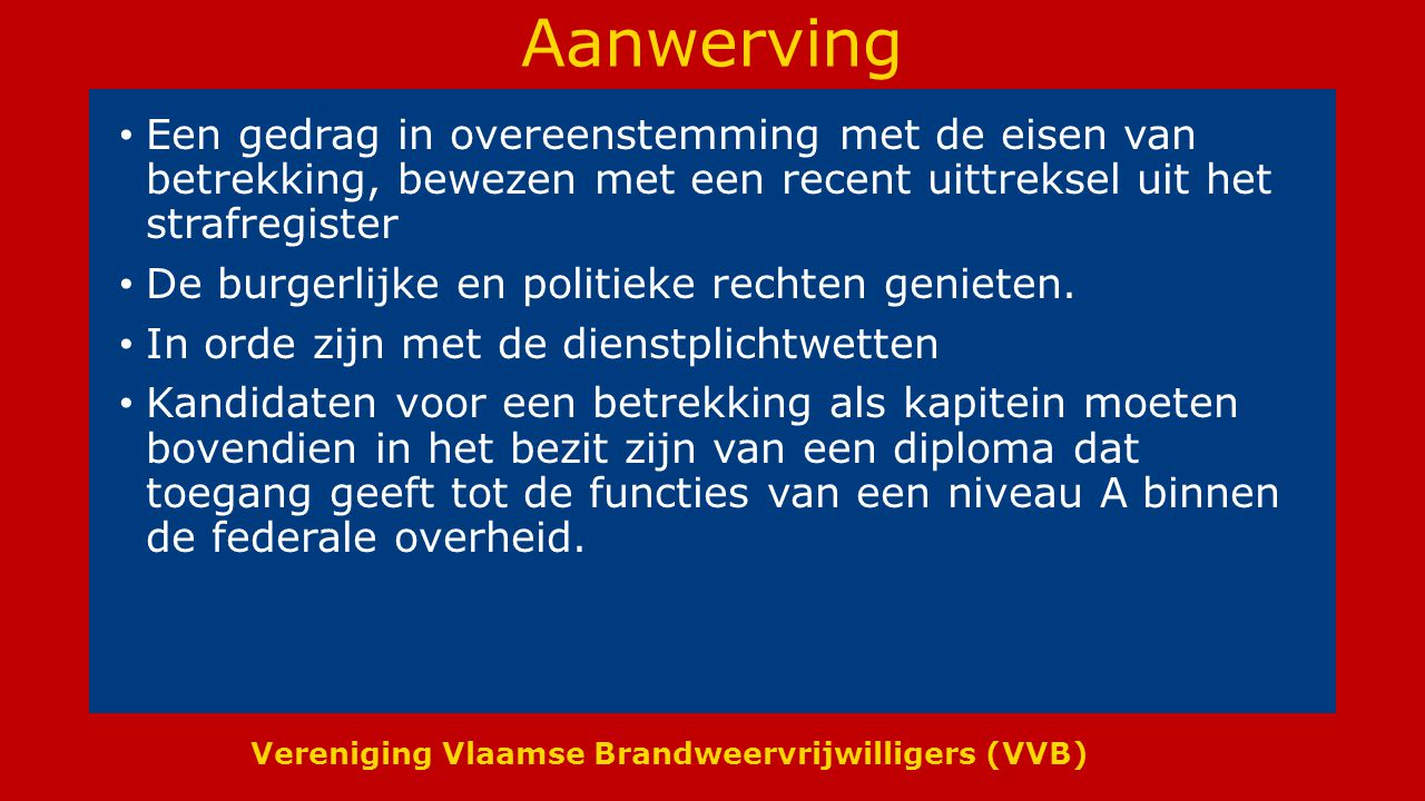 Vereniging Vlaamse Brandweervrijwilligers (VVB) Aanwerving Een gedrag in overeenstemming met de eisen van betrekking, bewezen met een recent uittreksel uit het strafregister De burgerlijke en politieke rechten genieten.