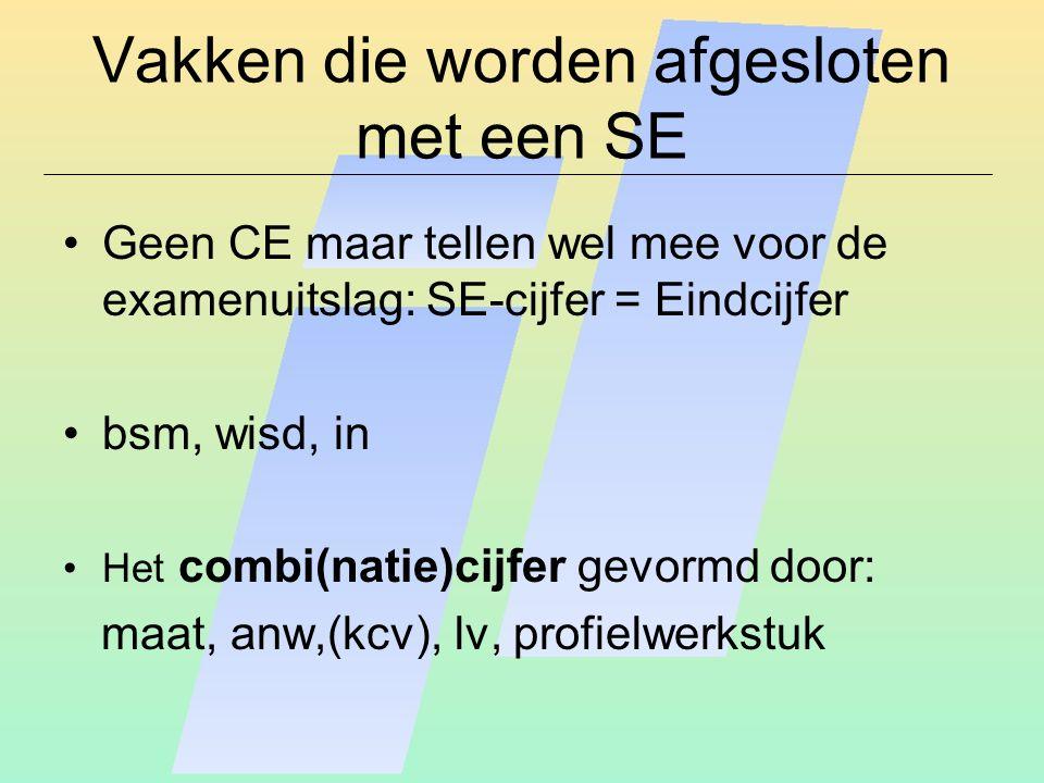 Vakken die worden afgesloten met een SE Geen CE maar tellen wel mee voor de examenuitslag: SE-cijfer = Eindcijfer bsm, wisd, in Het combi(natie)cijfer gevormd door: maat, anw,(kcv), lv, profielwerkstuk