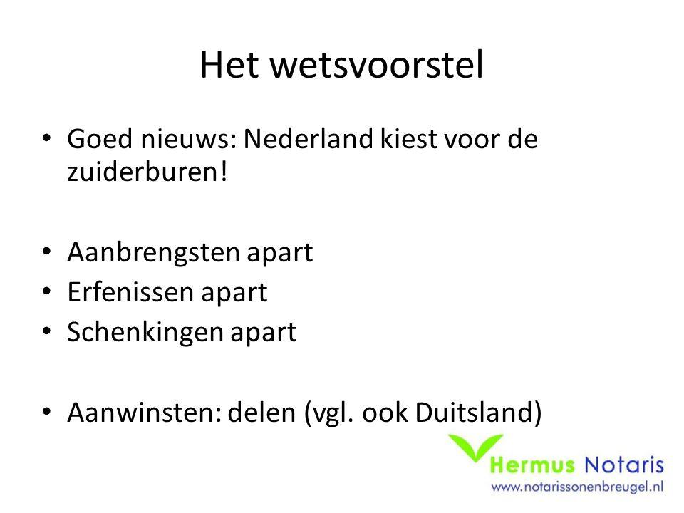 Het wetsvoorstel Goed nieuws: Nederland kiest voor de zuiderburen! Aanbrengsten apart Erfenissen apart Schenkingen apart Aanwinsten: delen (vgl. ook D