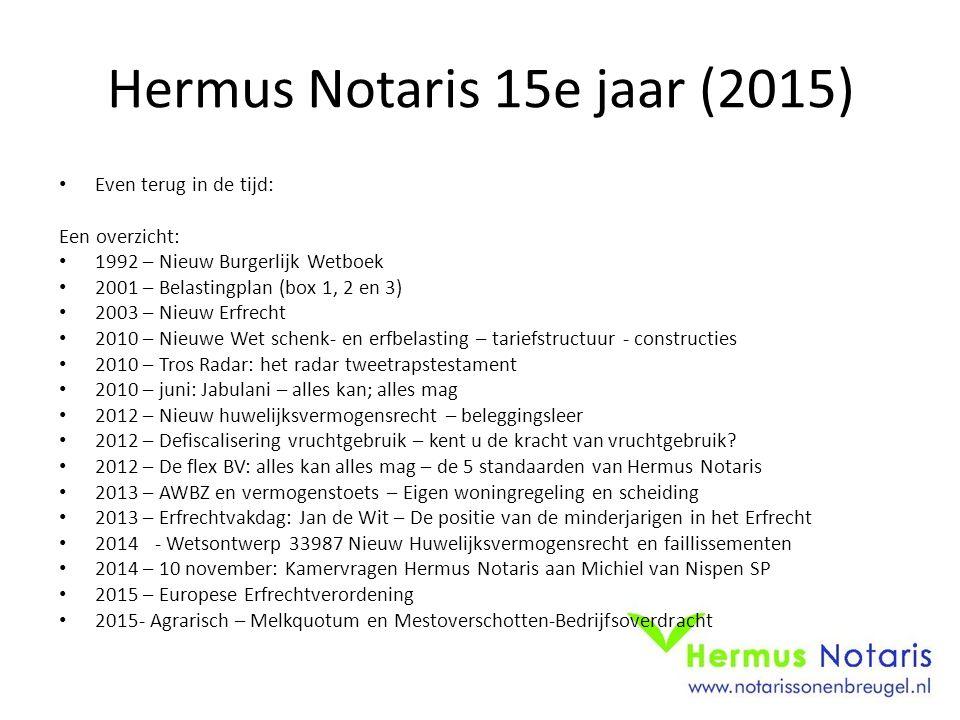 Hermus Notaris 15e jaar (2015) Even terug in de tijd: Een overzicht: 1992 – Nieuw Burgerlijk Wetboek 2001 – Belastingplan (box 1, 2 en 3) 2003 – Nieuw
