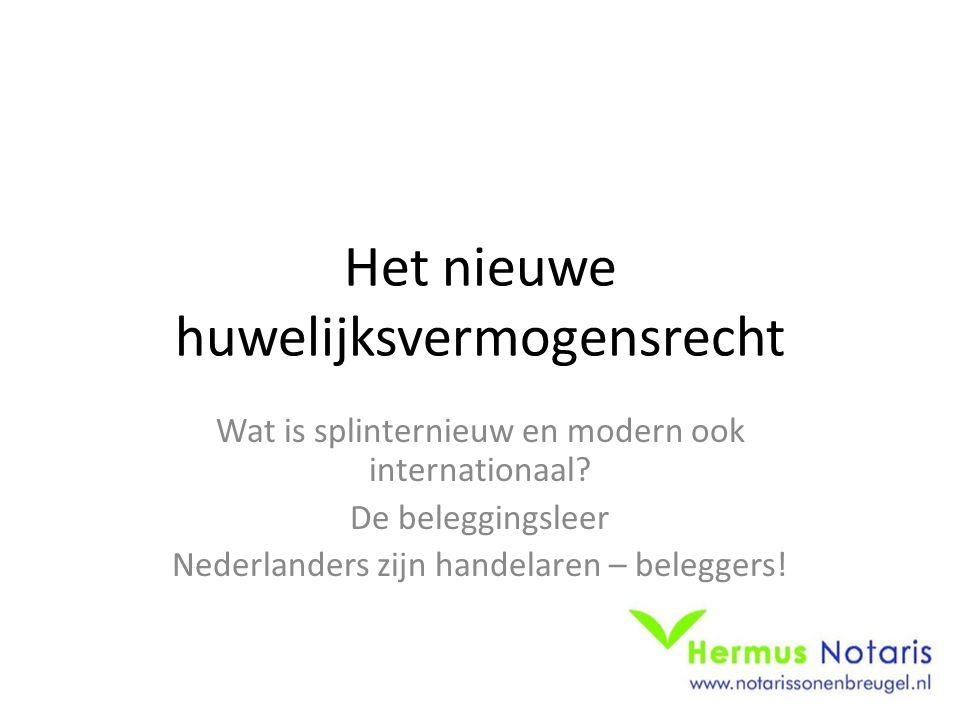 Het nieuwe huwelijksvermogensrecht Wat is splinternieuw en modern ook internationaal? De beleggingsleer Nederlanders zijn handelaren – beleggers!