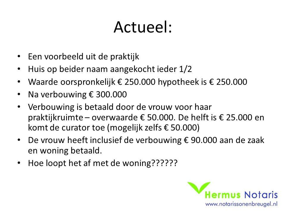 Actueel: Een voorbeeld uit de praktijk Huis op beider naam aangekocht ieder 1/2 Waarde oorspronkelijk € 250.000 hypotheek is € 250.000 Na verbouwing €