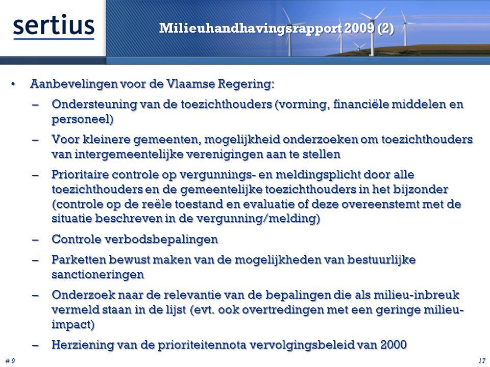 # 9 17 Milieuhandhavingsrapport 2009 (2) Aanbevelingen voor de Vlaamse Regering:Aanbevelingen voor de Vlaamse Regering: –Ondersteuning van de toezichthouders (vorming, financiële middelen en personeel) –Voor kleinere gemeenten, mogelijkheid onderzoeken om toezichthouders van intergemeentelijke verenigingen aan te stellen –Prioritaire controle op vergunnings- en meldingsplicht door alle toezichthouders en de gemeentelijke toezichthouders in het bijzonder (controle op de reële toestand en evaluatie of deze overeenstemt met de situatie beschreven in de vergunning/melding) –Controle verbodsbepalingen –Parketten bewust maken van de mogelijkheden van bestuurlijke sanctioneringen –Onderzoek naar de relevantie van de bepalingen die als milieu-inbreuk vermeld staan in de lijst (evt.