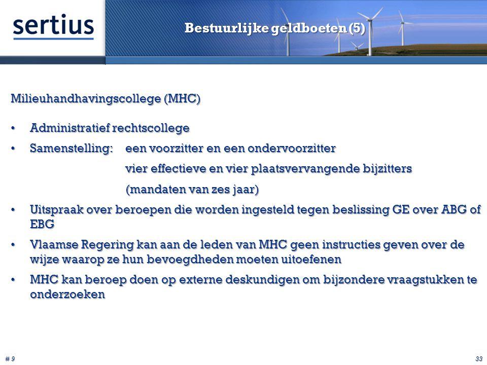 # 9 33 Bestuurlijke geldboeten (5) Milieuhandhavingscollege (MHC) Administratief rechtscollegeAdministratief rechtscollege Samenstelling:een voorzitter en een ondervoorzitterSamenstelling:een voorzitter en een ondervoorzitter vier effectieve en vier plaatsvervangende bijzitters (mandaten van zes jaar) Uitspraak over beroepen die worden ingesteld tegen beslissing GE over ABG of EBGUitspraak over beroepen die worden ingesteld tegen beslissing GE over ABG of EBG Vlaamse Regering kan aan de leden van MHC geen instructies geven over de wijze waarop ze hun bevoegdheden moeten uitoefenenVlaamse Regering kan aan de leden van MHC geen instructies geven over de wijze waarop ze hun bevoegdheden moeten uitoefenen MHC kan beroep doen op externe deskundigen om bijzondere vraagstukken te onderzoekenMHC kan beroep doen op externe deskundigen om bijzondere vraagstukken te onderzoeken