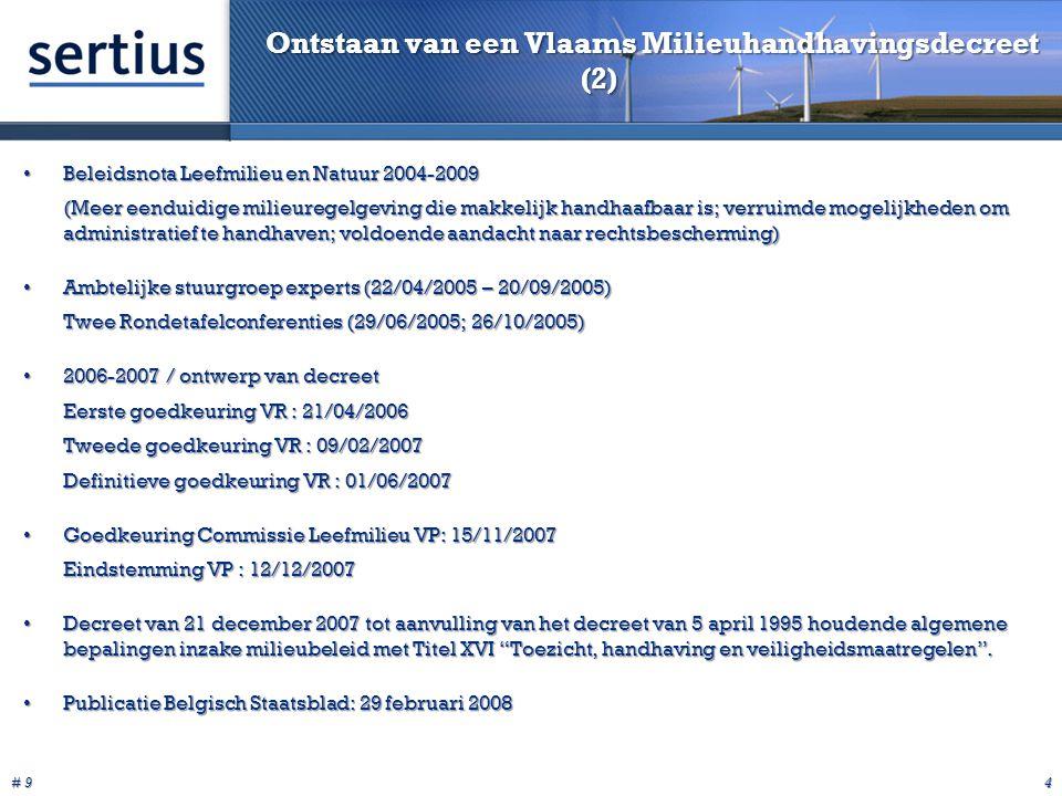 # 9 4 Ontstaan van een Vlaams Milieuhandhavingsdecreet (2) Beleidsnota Leefmilieu en Natuur 2004-2009Beleidsnota Leefmilieu en Natuur 2004-2009 (Meer eenduidige milieuregelgeving die makkelijk handhaafbaar is; verruimde mogelijkheden om administratief te handhaven; voldoende aandacht naar rechtsbescherming) Ambtelijke stuurgroep experts (22/04/2005 – 20/09/2005)Ambtelijke stuurgroep experts (22/04/2005 – 20/09/2005) Twee Rondetafelconferenties (29/06/2005; 26/10/2005) 2006-2007 / ontwerp van decreet2006-2007 / ontwerp van decreet Eerste goedkeuring VR : 21/04/2006 Tweede goedkeuring VR : 09/02/2007 Definitieve goedkeuring VR : 01/06/2007 Goedkeuring Commissie Leefmilieu VP: 15/11/2007Goedkeuring Commissie Leefmilieu VP: 15/11/2007 Eindstemming VP : 12/12/2007 Decreet van 21 december 2007 tot aanvulling van het decreet van 5 april 1995 houdende algemene bepalingen inzake milieubeleid met Titel XVI Toezicht, handhaving en veiligheidsmaatregelen .Decreet van 21 december 2007 tot aanvulling van het decreet van 5 april 1995 houdende algemene bepalingen inzake milieubeleid met Titel XVI Toezicht, handhaving en veiligheidsmaatregelen .