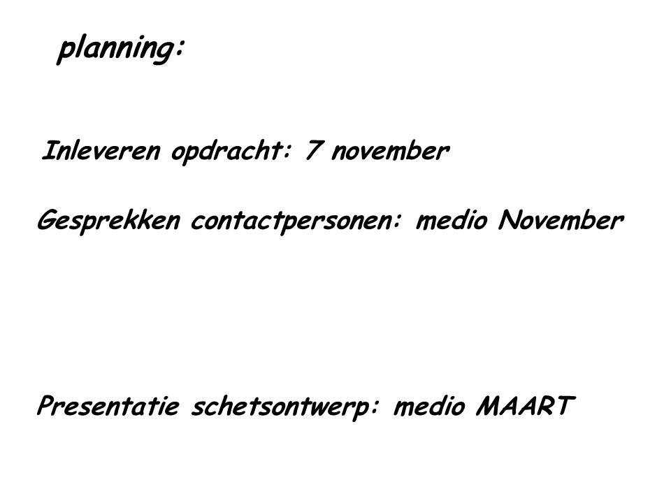 planning: Inleveren opdracht: 7 november Gesprekken contactpersonen: medio November Presentatie schetsontwerp: medio MAART