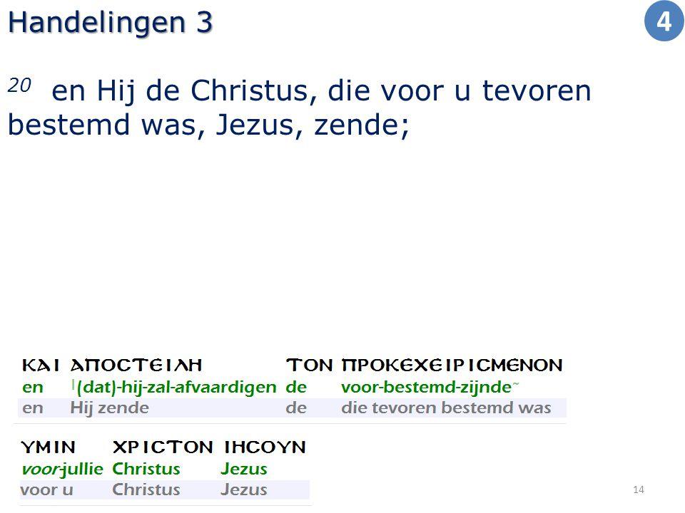 Handelingen 3 20 en Hij de Christus, die voor u tevoren bestemd was, Jezus, zende; 14 4