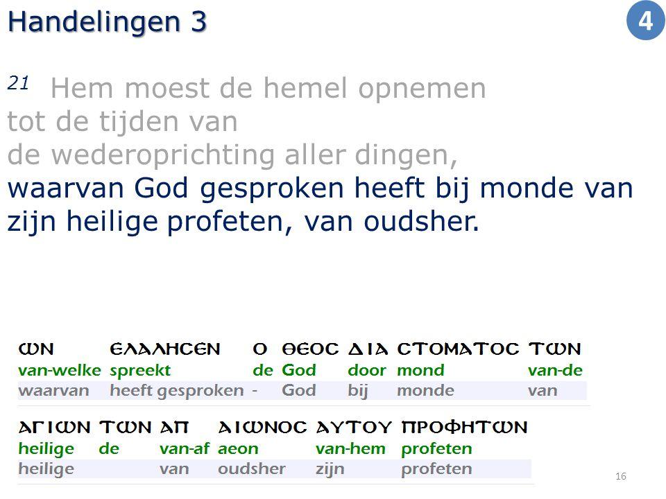 Handelingen 3 21 Hem moest de hemel opnemen tot de tijden van de wederoprichting aller dingen, waarvan God gesproken heeft bij monde van zijn heilige profeten, van oudsher.