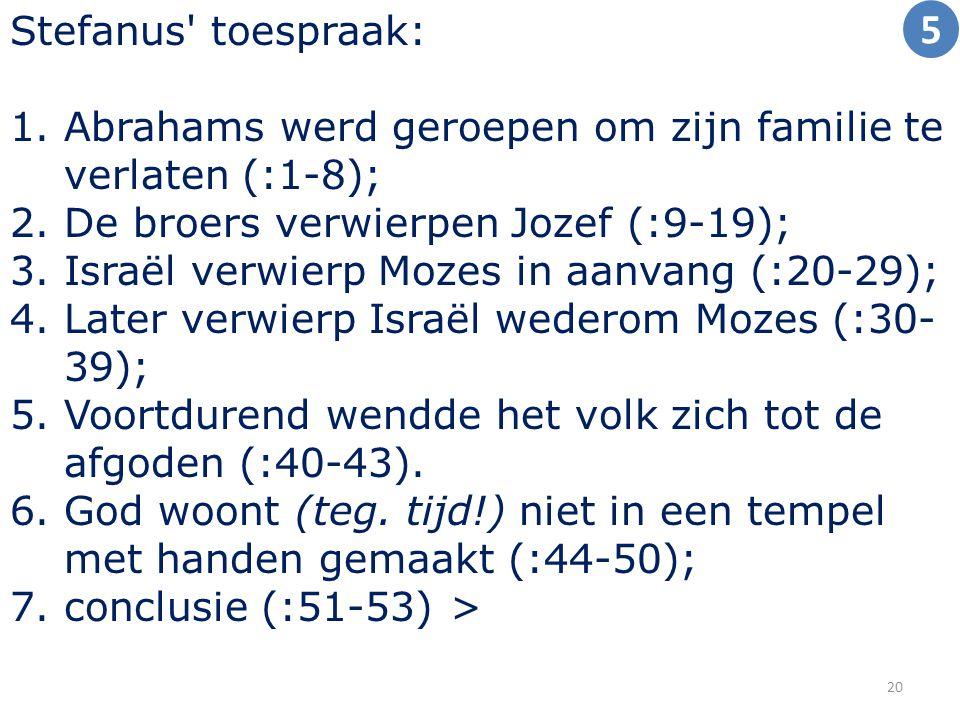 Stefanus toespraak: 1.Abrahams werd geroepen om zijn familie te verlaten (:1-8); 2.De broers verwierpen Jozef (:9-19); 3.Israël verwierp Mozes in aanvang (:20-29); 4.Later verwierp Israël wederom Mozes (:30- 39); 5.Voortdurend wendde het volk zich tot de afgoden (:40-43).