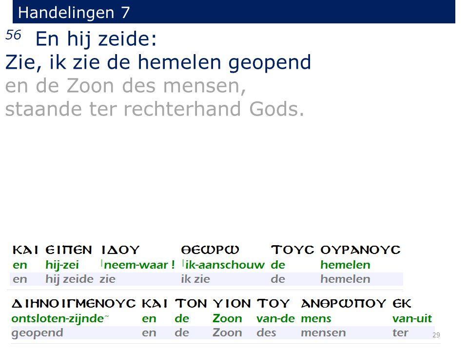 Handelingen 7 56 En hij zeide: Zie, ik zie de hemelen geopend en de Zoon des mensen, staande ter rechterhand Gods.