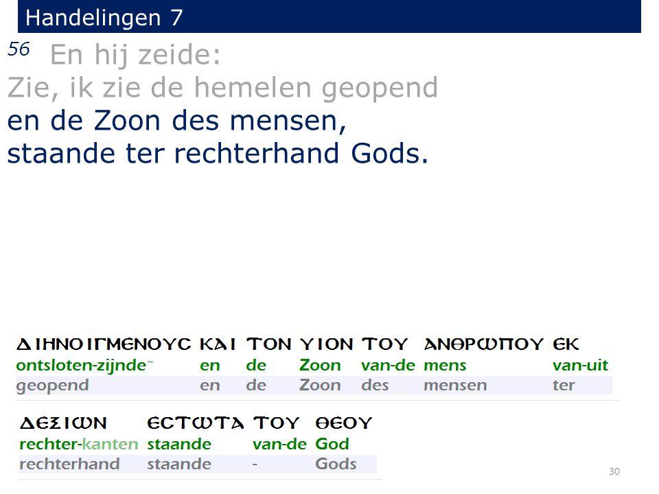 Handelingen 7 56 En hij zeide: Zie, ik zie de hemelen geopend en de Zoon des mensen, staande ter rechterhand Gods. 30