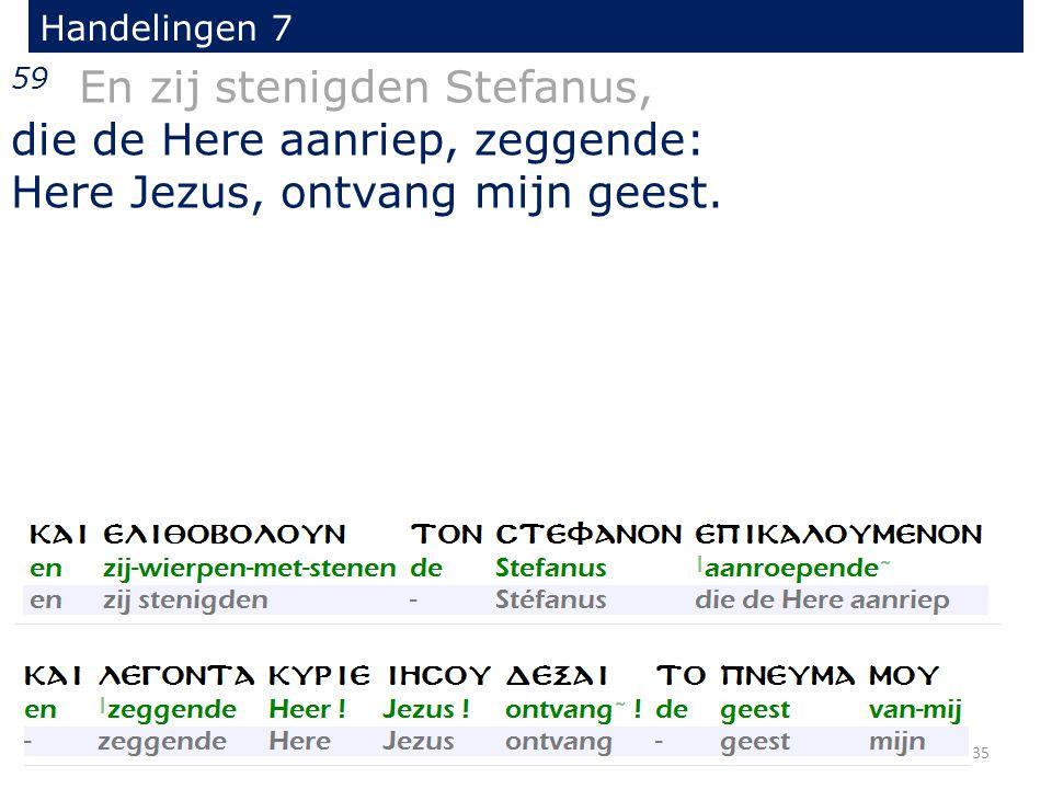 Handelingen 7 59 En zij stenigden Stefanus, die de Here aanriep, zeggende: Here Jezus, ontvang mijn geest. 35