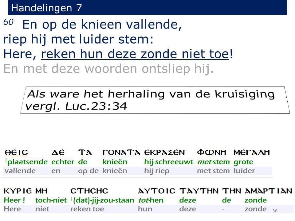 Handelingen 7 60 En op de knieen vallende, riep hij met luider stem: Here, reken hun deze zonde niet toe! En met deze woorden ontsliep hij. 36