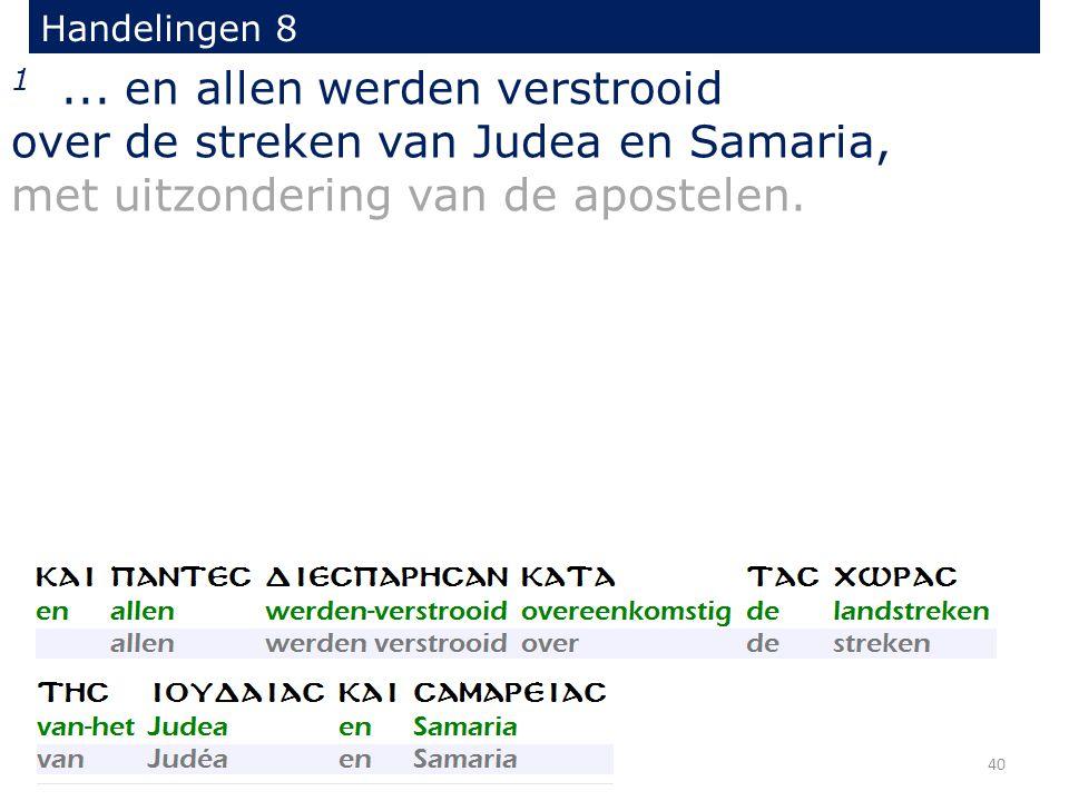 Handelingen 8 1... en allen werden verstrooid over de streken van Judea en Samaria, met uitzondering van de apostelen. 40
