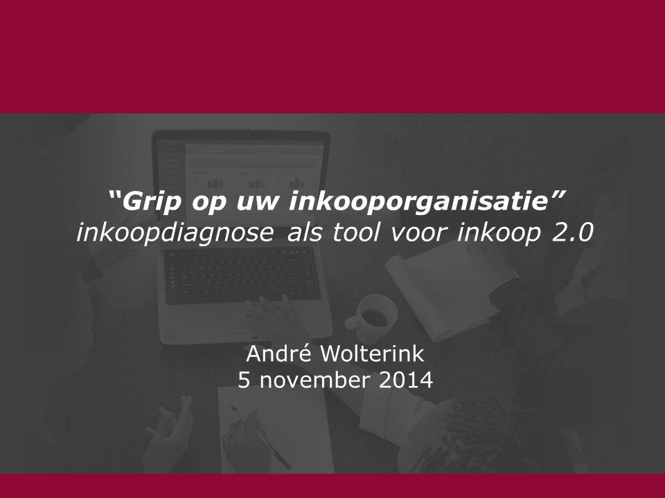 Grip op uw inkooporganisatie inkoopdiagnose als tool voor inkoop 2.0 André Wolterink 5 november 2014