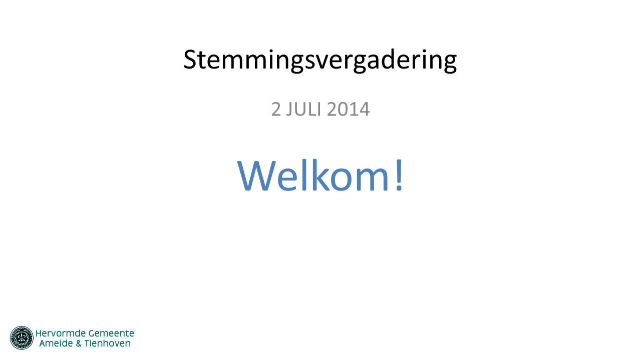 Stemmingsvergadering 2 JULI 2014 Welkom!