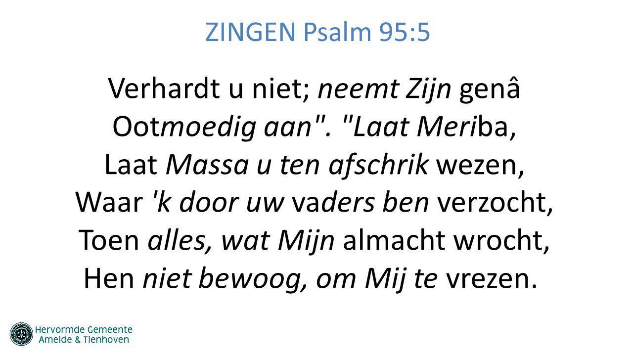 ZINGEN Psalm 95:5 Verhardt u niet; neemt Zijn genâ Ootmoedig aan