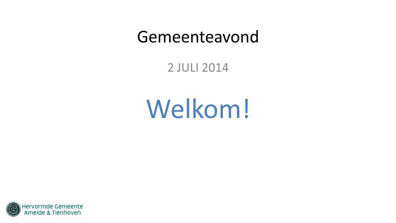 Gemeenteavond 2 JULI 2014 Welkom!