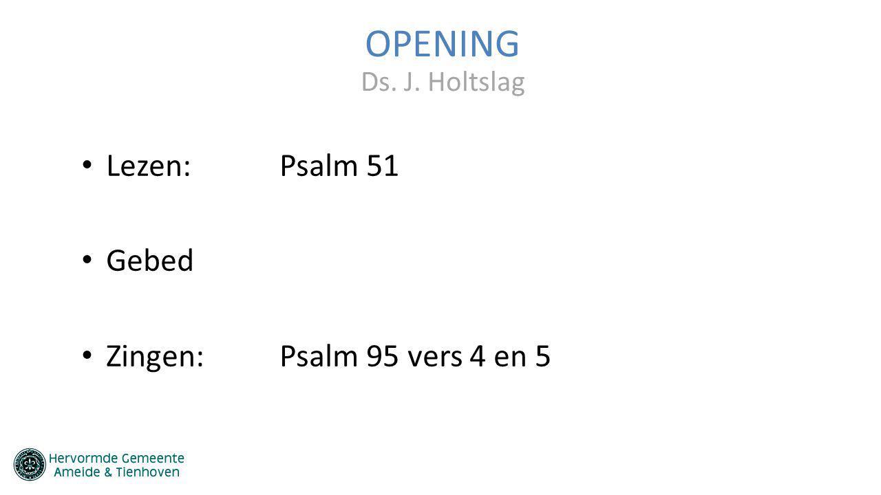 OPENING Lezen:Psalm 51 Gebed Zingen:Psalm 95 vers 4 en 5 Ds. J. Holtslag