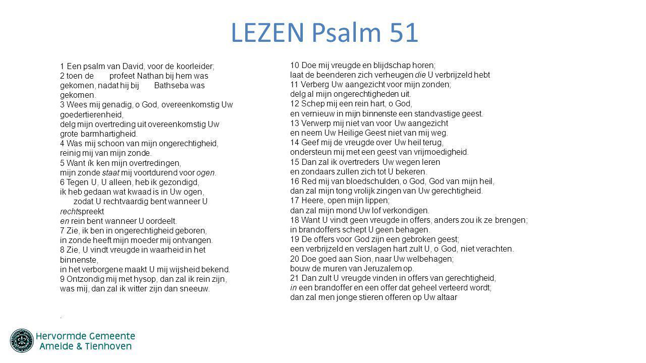 LEZEN Psalm 51 1 Een psalm van David, voor de koorleider; 2 toen de profeet Nathan bij hem was gekomen, nadat hij bij Bathseba was gekomen. 3 Wees mij