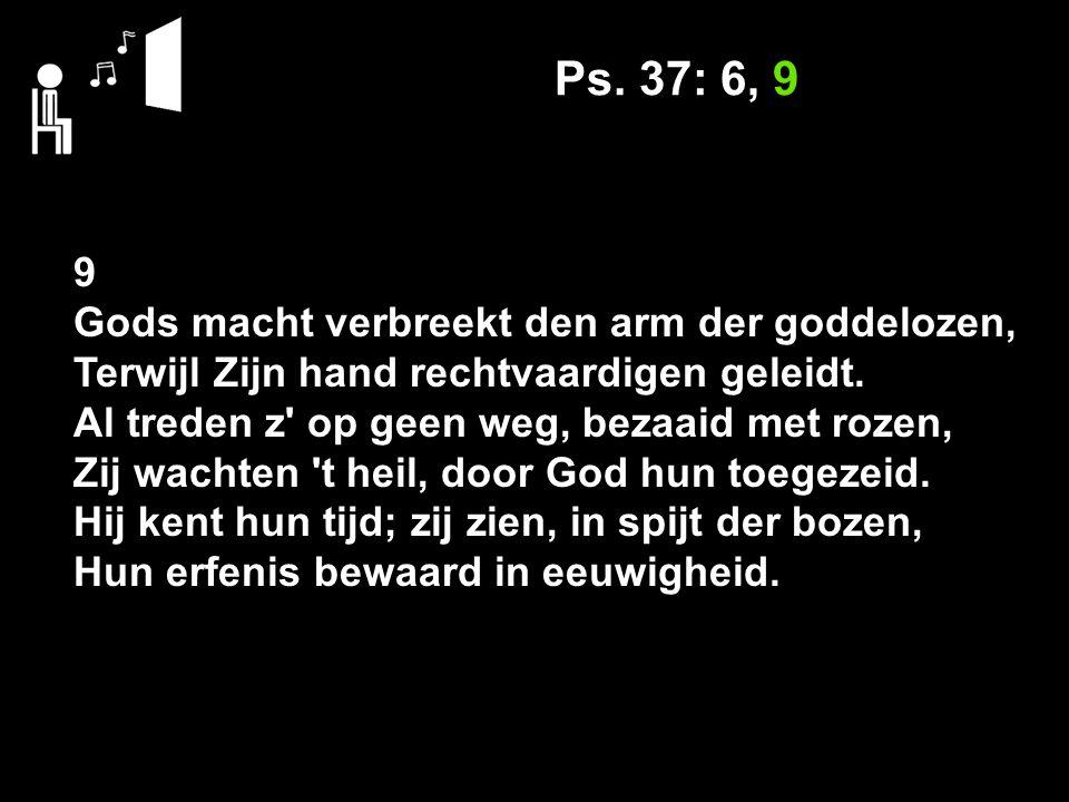 Ps. 37: 6, 9 9 Gods macht verbreekt den arm der goddelozen, Terwijl Zijn hand rechtvaardigen geleidt. Al treden z' op geen weg, bezaaid met rozen, Zij