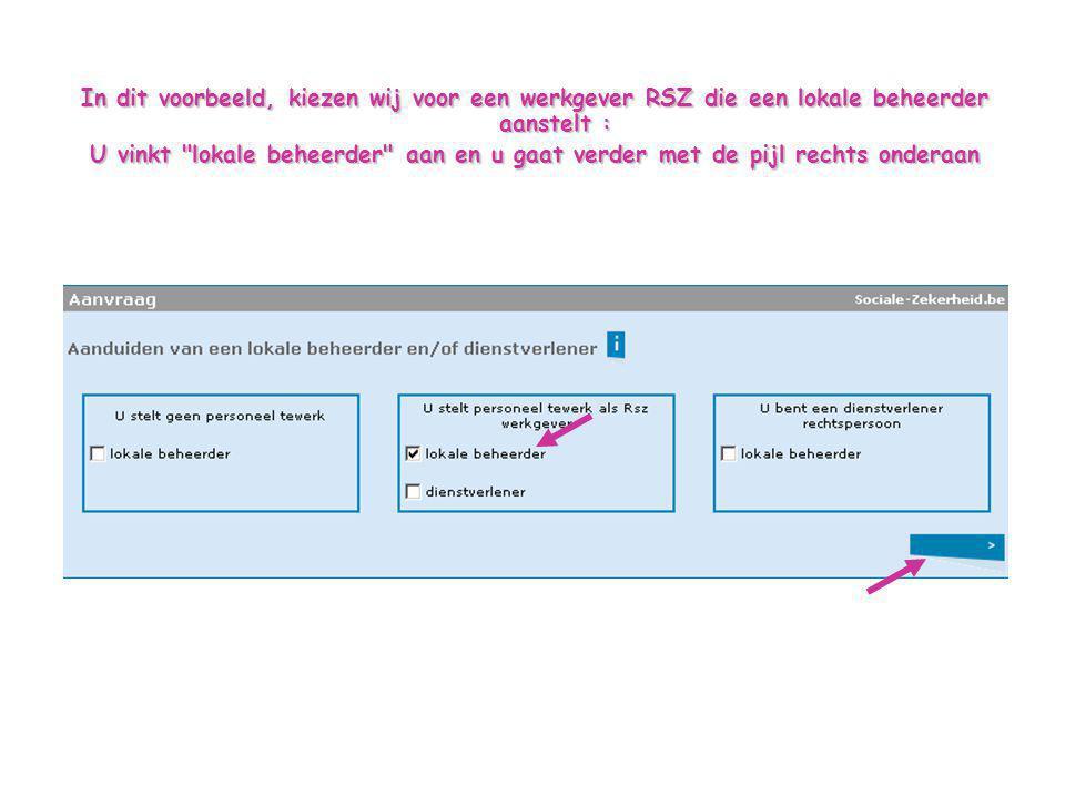 In dit voorbeeld, kiezen wij voor een werkgever RSZ die een lokale beheerder aanstelt : U vinkt lokale beheerder aan en u gaat verder met de pijl rechts onderaan