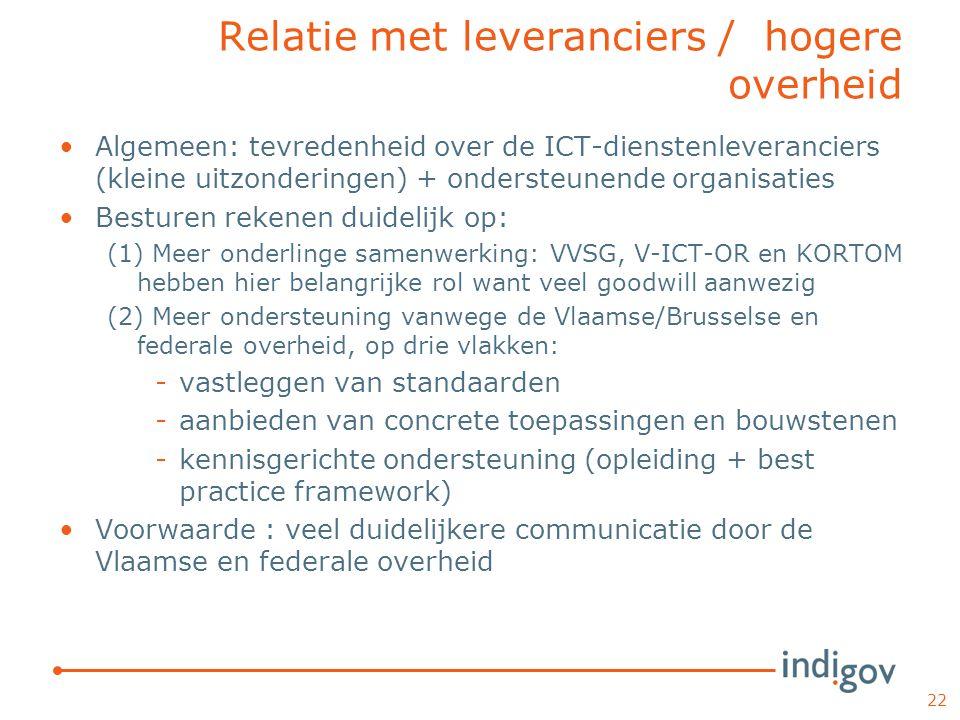 Relatie met leveranciers / hogere overheid Algemeen: tevredenheid over de ICT-dienstenleveranciers (kleine uitzonderingen) + ondersteunende organisaties Besturen rekenen duidelijk op: (1) Meer onderlinge samenwerking: VVSG, V-ICT-OR en KORTOM hebben hier belangrijke rol want veel goodwill aanwezig (2) Meer ondersteuning vanwege de Vlaamse/Brusselse en federale overheid, op drie vlakken: -vastleggen van standaarden -aanbieden van concrete toepassingen en bouwstenen -kennisgerichte ondersteuning (opleiding + best practice framework) Voorwaarde : veel duidelijkere communicatie door de Vlaamse en federale overheid 22