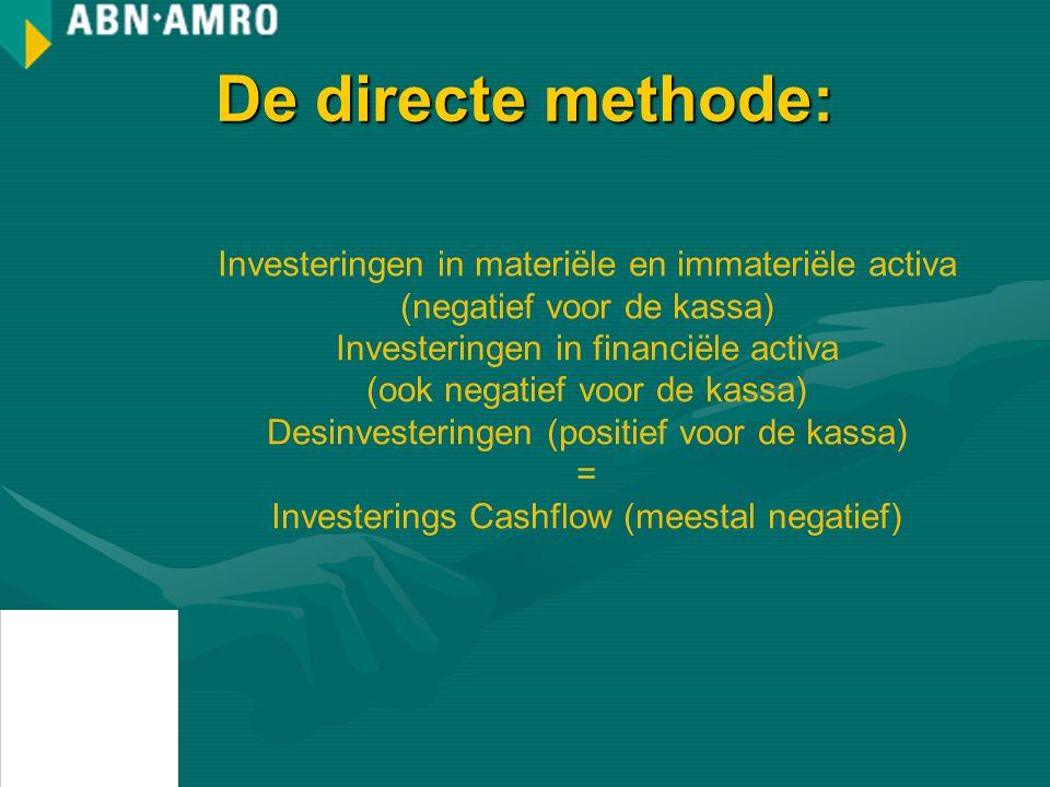 De directe methode: Investeringen in materiële en immateriële activa (negatief voor de kassa) Investeringen in financiële activa (ook negatief voor de kassa) Desinvesteringen (positief voor de kassa) = Investerings Cashflow (meestal negatief)