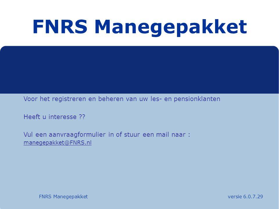 FNRS Manegepakket FNRS Manegepakket versie 6.0.7.29 Voor het registreren en beheren van uw les- en pensionklanten Heeft u interesse ?? Vul een aanvraa