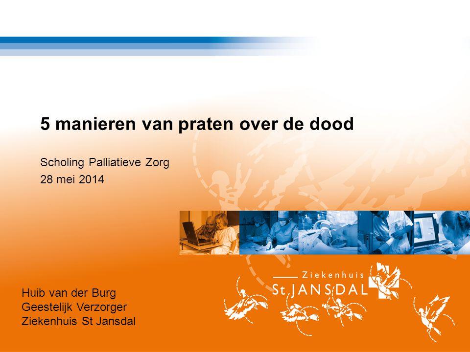 5 manieren van praten over de dood Scholing Palliatieve Zorg 28 mei 2014 Huib van der Burg Geestelijk Verzorger Ziekenhuis St Jansdal