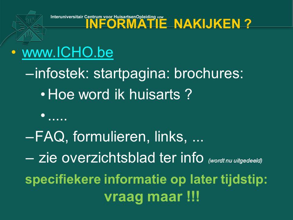 INFORMATIE NAKIJKEN ? www.ICHO.be –infostek: startpagina: brochures: Hoe word ik huisarts ?..... –FAQ, formulieren, links,... – zie overzichtsblad ter