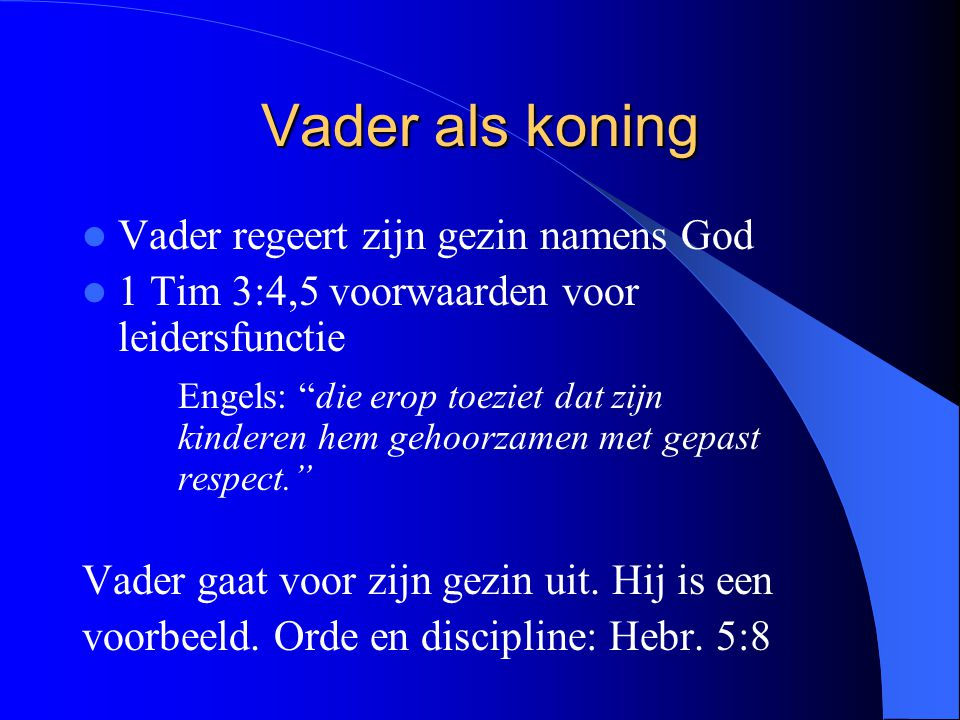 Vader als koning Vader regeert zijn gezin namens God 1 Tim 3:4,5 voorwaarden voor leidersfunctie Engels: die erop toeziet dat zijn kinderen hem gehoorzamen met gepast respect. Vader gaat voor zijn gezin uit.