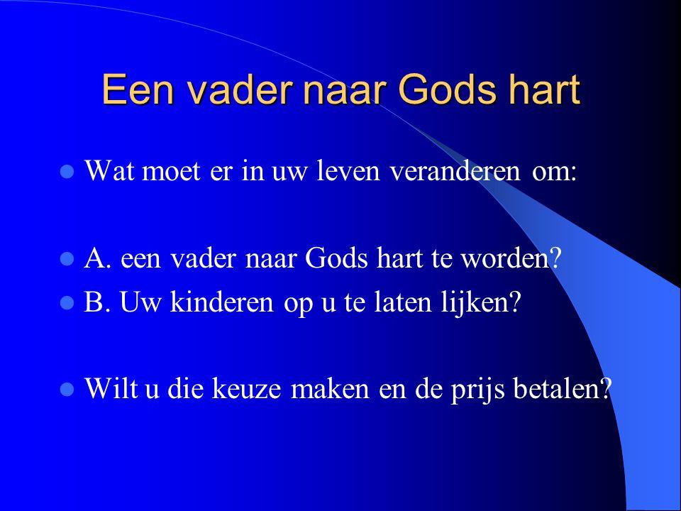 Een vader naar Gods hart Wat moet er in uw leven veranderen om: A. een vader naar Gods hart te worden? B. Uw kinderen op u te laten lijken? Wilt u die