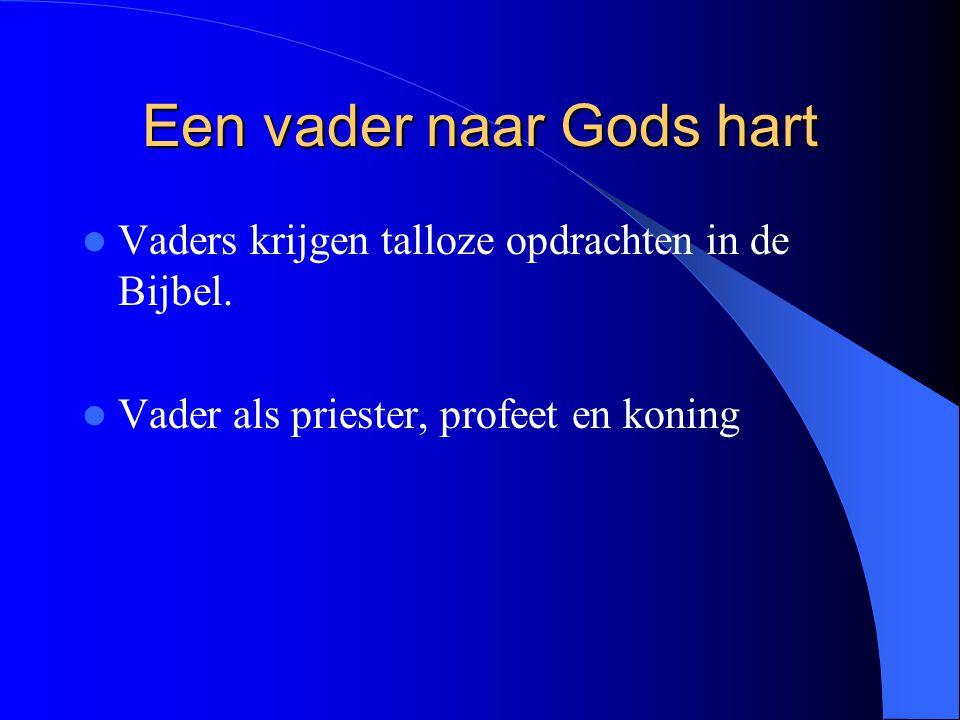 Een vader naar Gods hart Vaders krijgen talloze opdrachten in de Bijbel. Vader als priester, profeet en koning