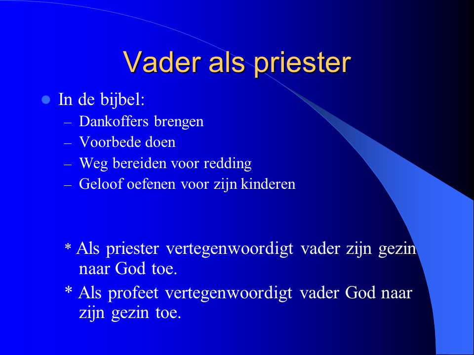 Vader als priester In de bijbel: – Dankoffers brengen – Voorbede doen – Weg bereiden voor redding – Geloof oefenen voor zijn kinderen * Als priester vertegenwoordigt vader zijn gezin naar God toe.