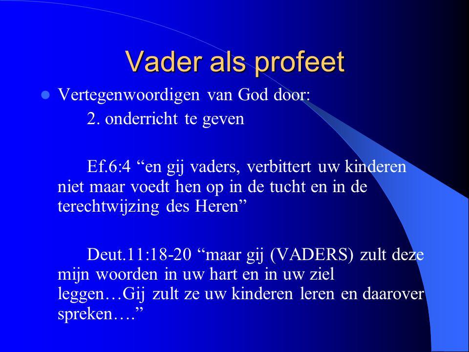 """Vader als profeet Vertegenwoordigen van God door: 2. onderricht te geven Ef.6:4 """"en gij vaders, verbittert uw kinderen niet maar voedt hen op in de tu"""