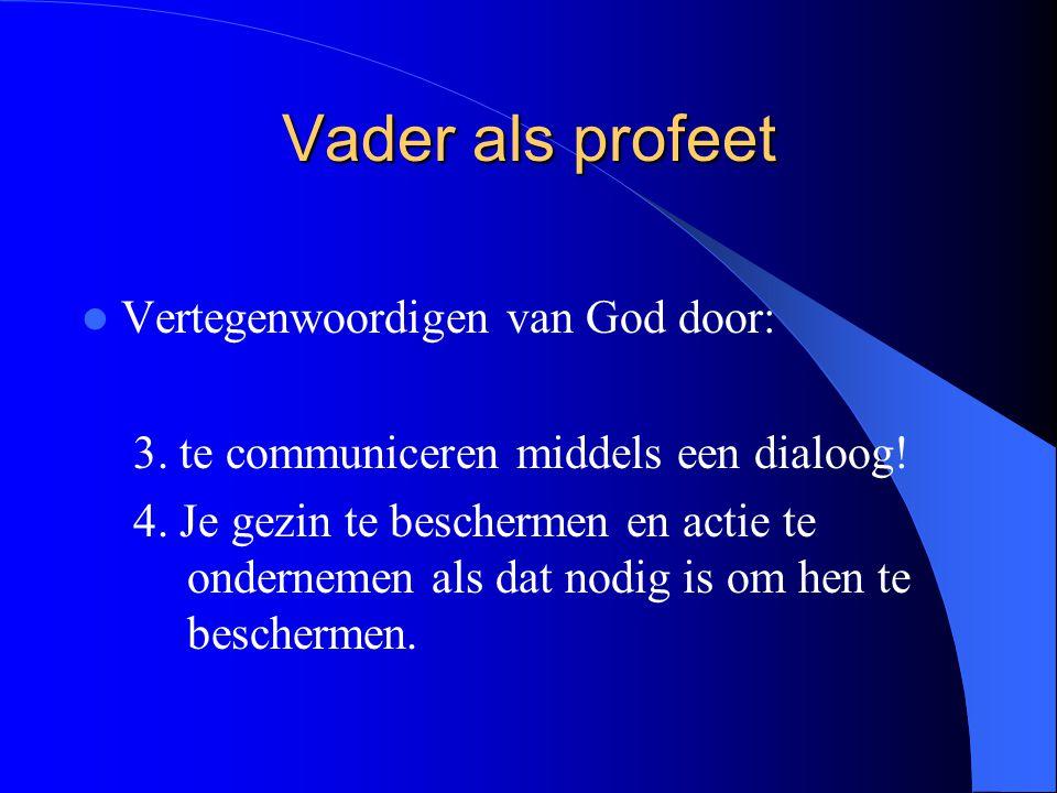 Vader als profeet Vertegenwoordigen van God door: 3. te communiceren middels een dialoog! 4. Je gezin te beschermen en actie te ondernemen als dat nod