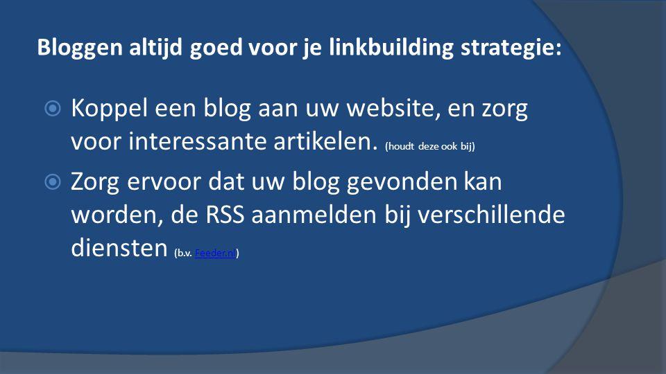 Bloggen altijd goed voor je linkbuilding strategie:  Koppel een blog aan uw website, en zorg voor interessante artikelen.