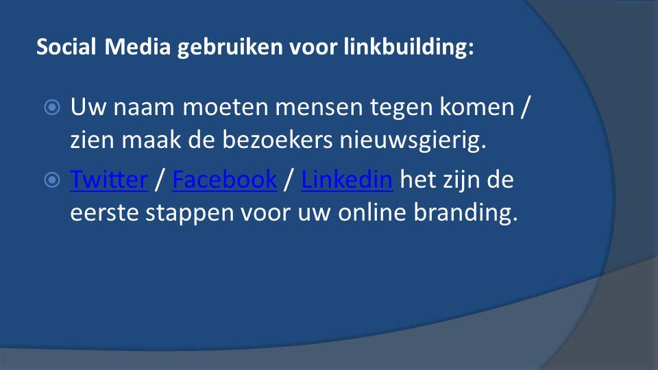 Social Media gebruiken voor linkbuilding:  Uw naam moeten mensen tegen komen / zien maak de bezoekers nieuwsgierig.
